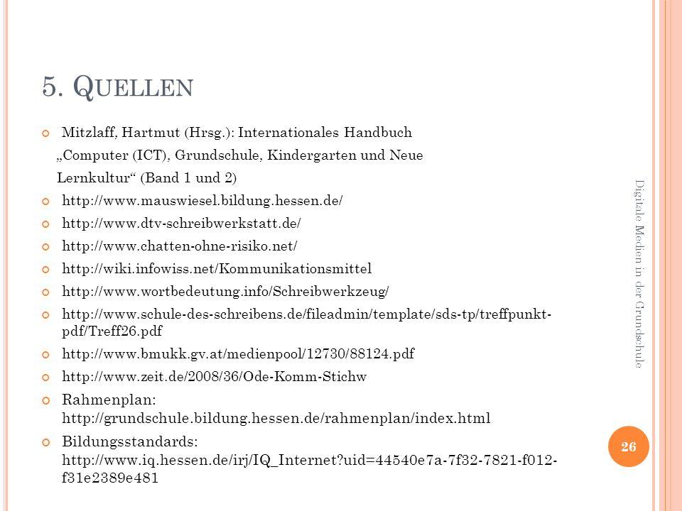 5. Q UELLEN Mitzlaff, Hartmut (Hrsg.): Internationales Handbuch Computer (ICT), Grundschule, Kindergarten und Neue Lernkultur (Band 1 und 2) http://ww