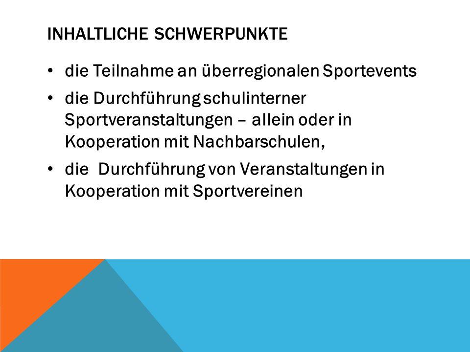 INHALTLICHE SCHWERPUNKTE die Teilnahme an überregionalen Sportevents die Durchführung schulinterner Sportveranstaltungen – allein oder in Kooperation mit Nachbarschulen, die Durchführung von Veranstaltungen in Kooperation mit Sportvereinen