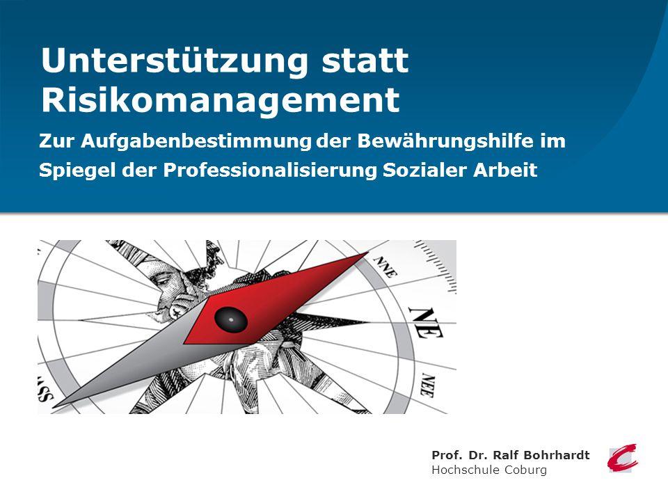 Unterstützung statt Risikomanagement Zur Aufgabenbestimmung der Bewährungshilfe im Spiegel der Professionalisierung Sozialer Arbeit Prof. Dr. Ralf Boh