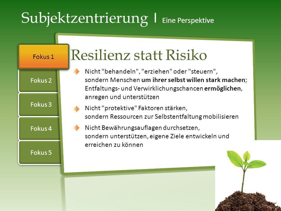 Fokus 2 Fokus 3 Fokus 4 Fokus 1 Fokus 5 Subjektzentrierung | Eine Perspektive Resilienz statt Risiko Nicht