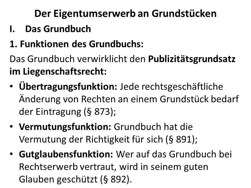 Der Eigentumserwerb an Grundstücken I.Das Grundbuch 1. Funktionen des Grundbuchs: Das Grundbuch verwirklicht den Publizitätsgrundsatz im Liegenschafts