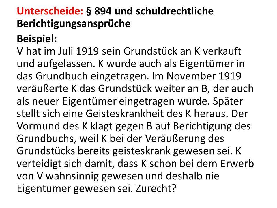 Unterscheide: § 894 und schuldrechtliche Berichtigungsansprüche Beispiel: V hat im Juli 1919 sein Grundstück an K verkauft und aufgelassen. K wurde au