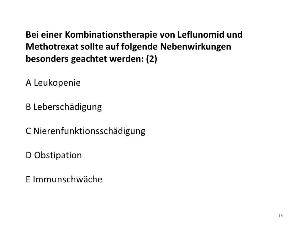 Bei einer Kombinationstherapie von Leflunomid und Methotrexat sollte auf folgende Nebenwirkungen besonders geachtet werden: (2) A Leukopenie B Lebersc