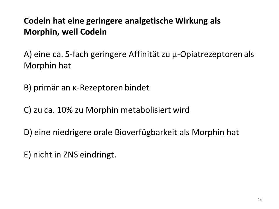 Codein hat eine geringere analgetische Wirkung als Morphin, weil Codein A) eine ca. 5-fach geringere Affinität zu μ-Opiatrezeptoren als Morphin hat B)