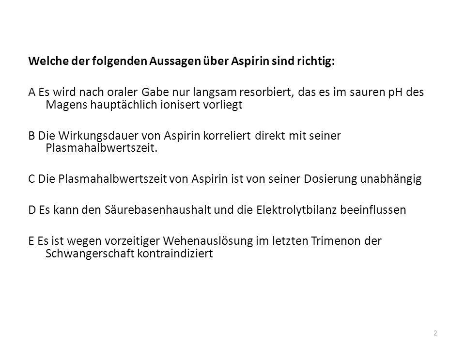 Welche der folgenden Aussagen über Aspirin sind richtig: A Es wird nach oraler Gabe nur langsam resorbiert, das es im sauren pH des Magens hauptächlic