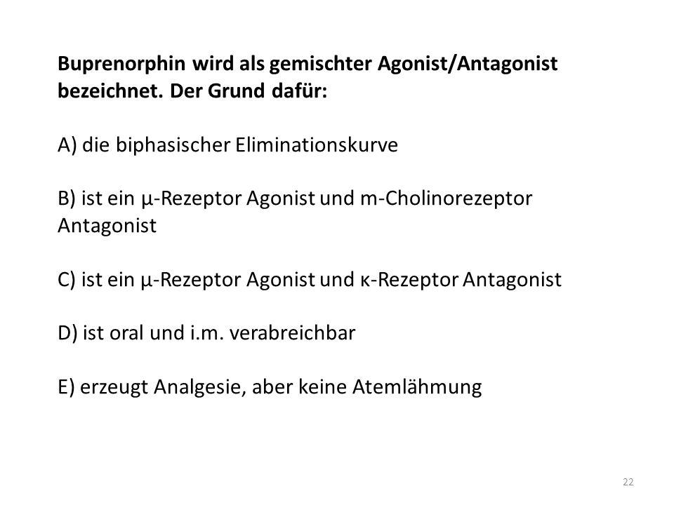 Buprenorphin wird als gemischter Agonist/Antagonist bezeichnet. Der Grund dafür: A) die biphasischer Eliminationskurve B) ist ein μ-Rezeptor Agonist u