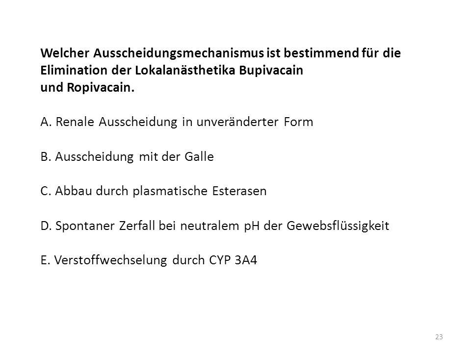 Welcher Ausscheidungsmechanismus ist bestimmend für die Elimination der Lokalanästhetika Bupivacain und Ropivacain. A. Renale Ausscheidung in unveränd