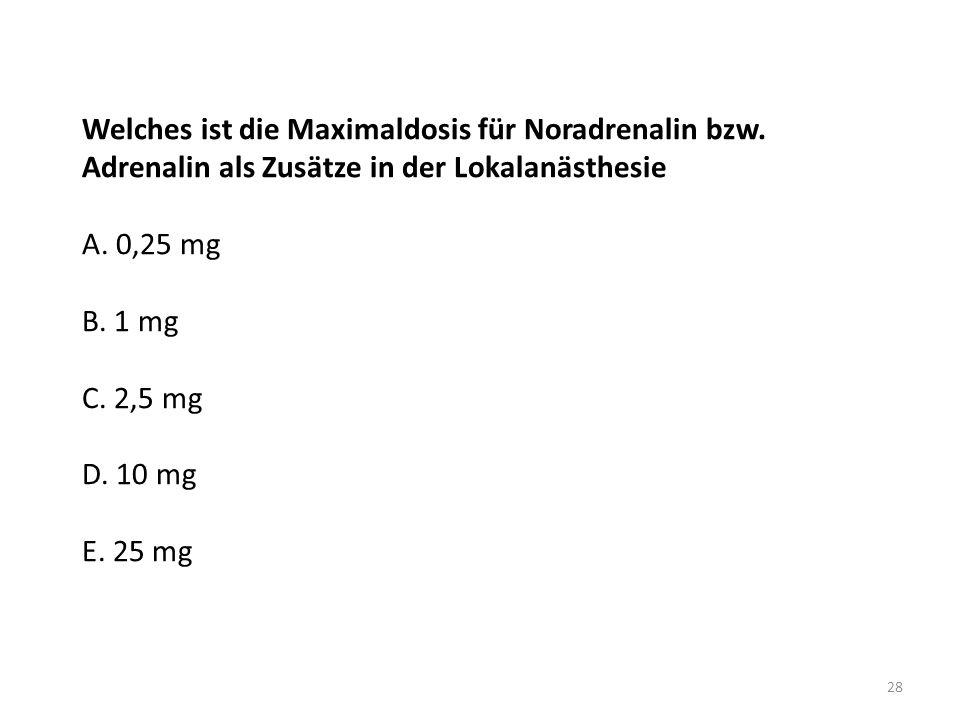 Welches ist die Maximaldosis für Noradrenalin bzw. Adrenalin als Zusätze in der Lokalanästhesie A. 0,25 mg B. 1 mg C. 2,5 mg D. 10 mg E. 25 mg 28
