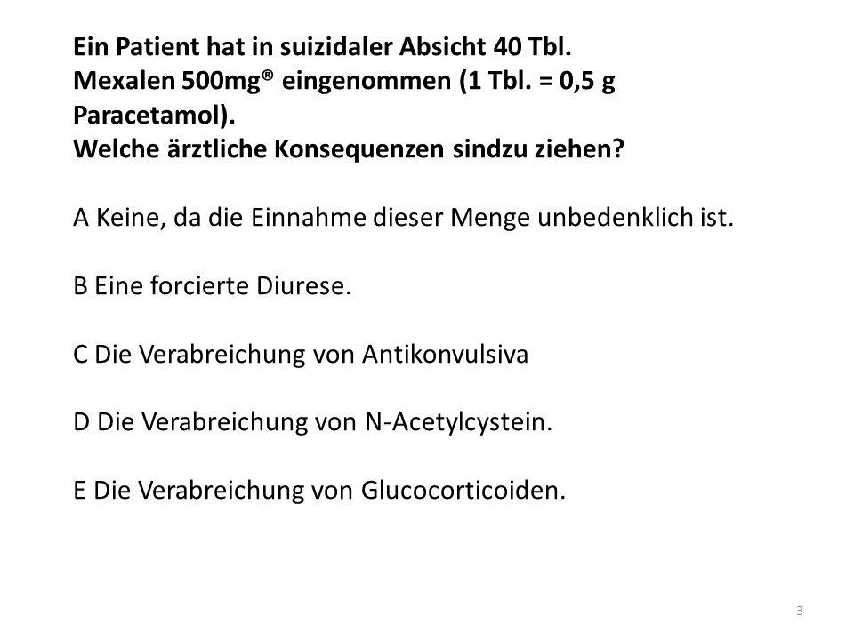 Ein Patient hat in suizidaler Absicht 40 Tbl. Mexalen 500mg® eingenommen (1 Tbl. = 0,5 g Paracetamol). Welche ärztliche Konsequenzen sindzu ziehen? A