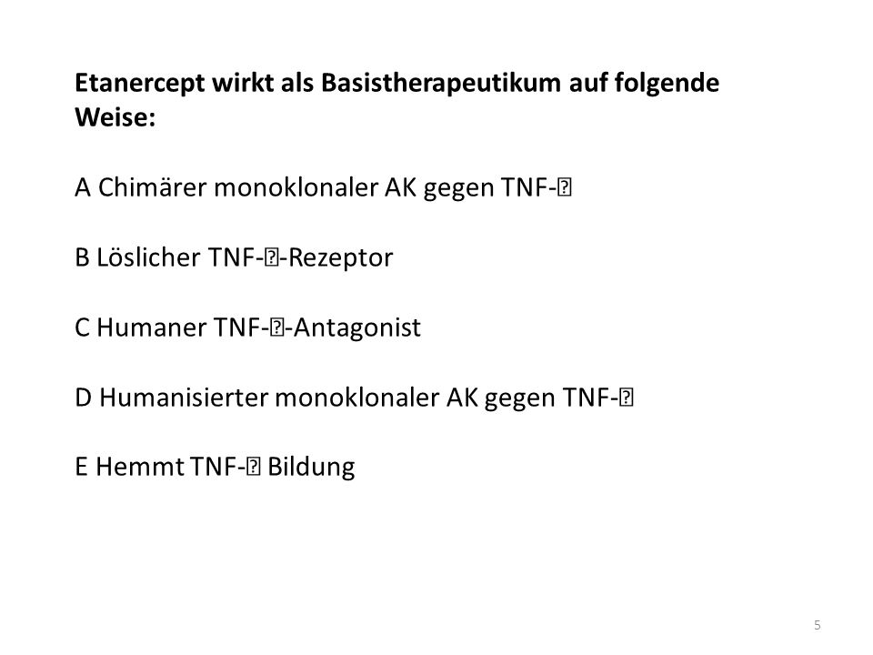Etanercept wirkt als Basistherapeutikum auf folgende Weise: A Chimärer monoklonaler AK gegen TNF- B Löslicher TNF- -Rezeptor C Humaner TNF- -Antagonis
