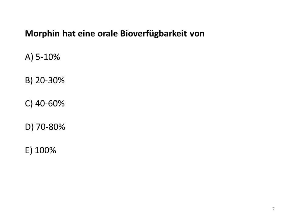 Morphin hat eine orale Bioverfügbarkeit von A) 5-10% B) 20-30% C) 40-60% D) 70-80% E) 100% 7