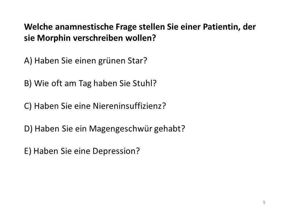 Welche anamnestische Frage stellen Sie einer Patientin, der sie Morphin verschreiben wollen? A) Haben Sie einen grünen Star? B) Wie oft am Tag haben S
