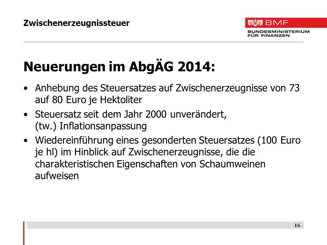 Zwischenerzeugnissteuer Neuerungen im AbgÄG 2014: Anhebung des Steuersatzes auf Zwischenerzeugnisse von 73 auf 80 Euro je Hektoliter Steuersatz seit d