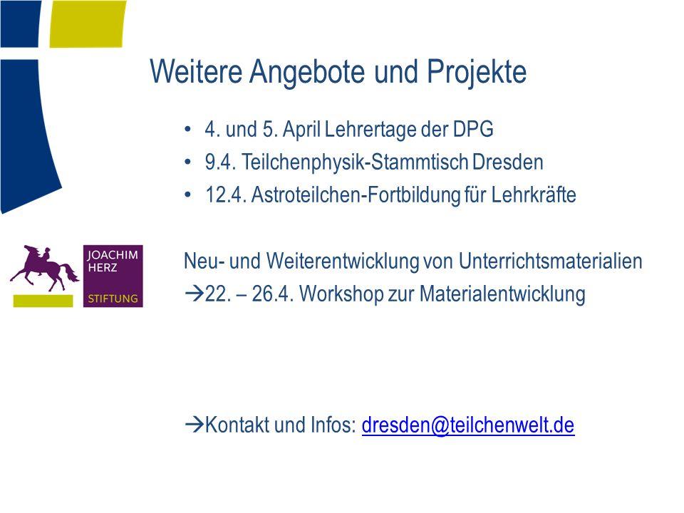 Weitere Angebote und Projekte 4. und 5. April Lehrertage der DPG 9.4. Teilchenphysik-Stammtisch Dresden 12.4. Astroteilchen-Fortbildung für Lehrkräfte