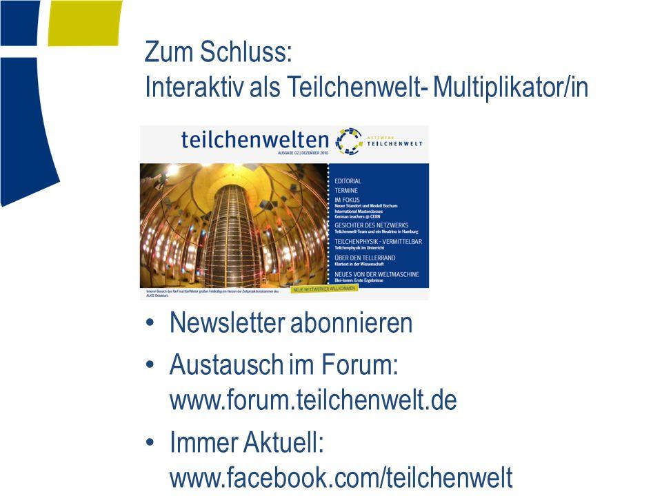 Zum Schluss: Interaktiv als Teilchenwelt- Multiplikator/in Newsletter abonnieren Austausch im Forum: www.forum.teilchenwelt.de Immer Aktuell: www.face