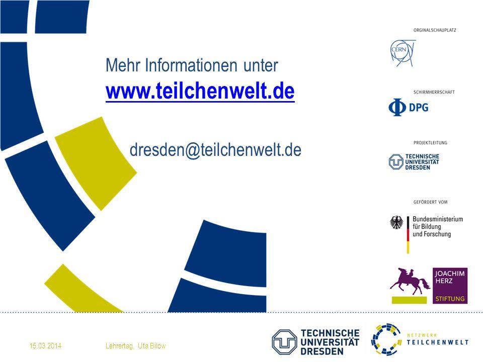 Mehr Informationen unter www.teilchenwelt.de dresden@teilchenwelt.de www.teilchenwelt.de 15.03.2014Lehrertag, Uta Bilow