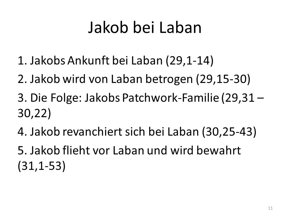 Jakob bei Laban 1. Jakobs Ankunft bei Laban (29,1-14) 2. Jakob wird von Laban betrogen (29,15-30) 3. Die Folge: Jakobs Patchwork-Familie (29,31 – 30,2