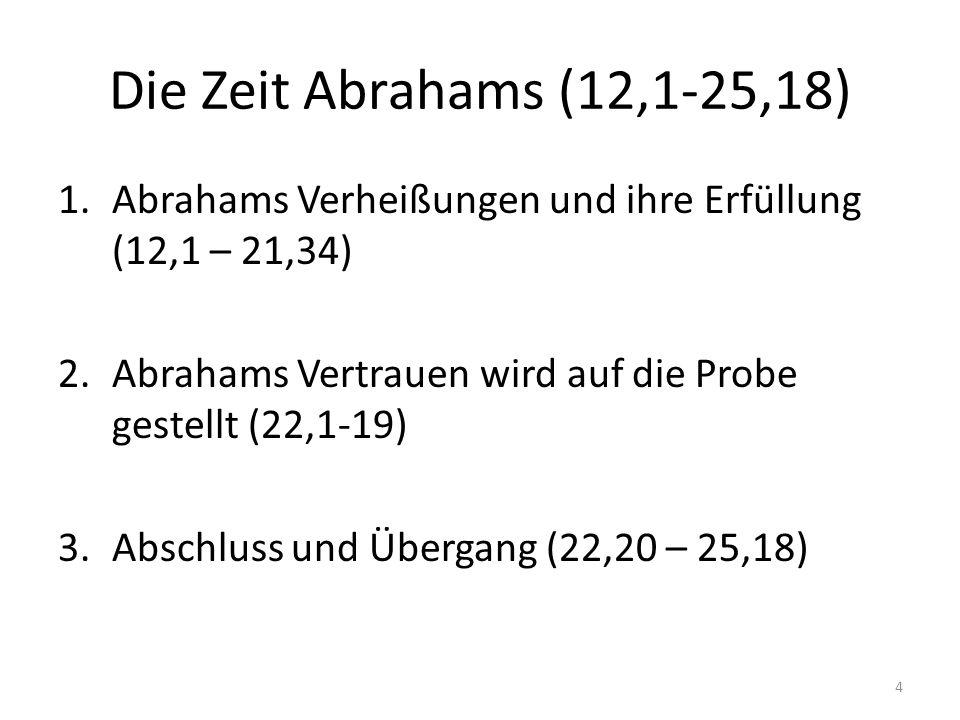 Die Zeit Abrahams (12,1-25,18) 4 1.Abrahams Verheißungen und ihre Erfüllung (12,1 – 21,34) 2.Abrahams Vertrauen wird auf die Probe gestellt (22,1-19) 3.Abschluss und Übergang (22,20 – 25,18)