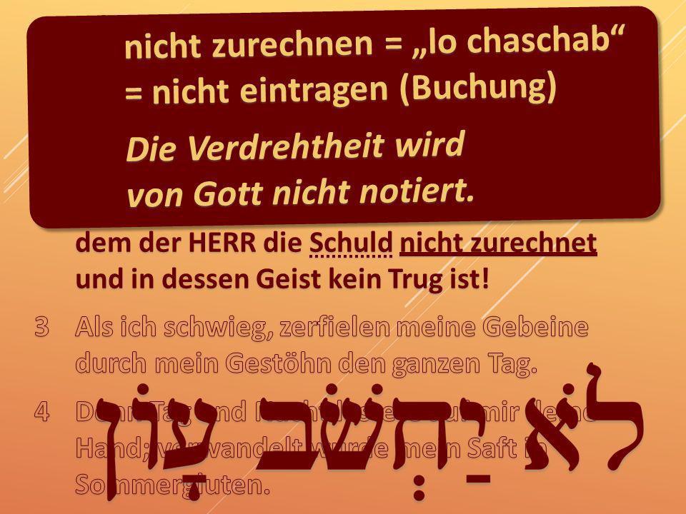Psalm 32 nicht zurechnen = lo chaschab = nicht eintragen (Buchung) Die Verdrehtheit wird von Gott nicht notiert.