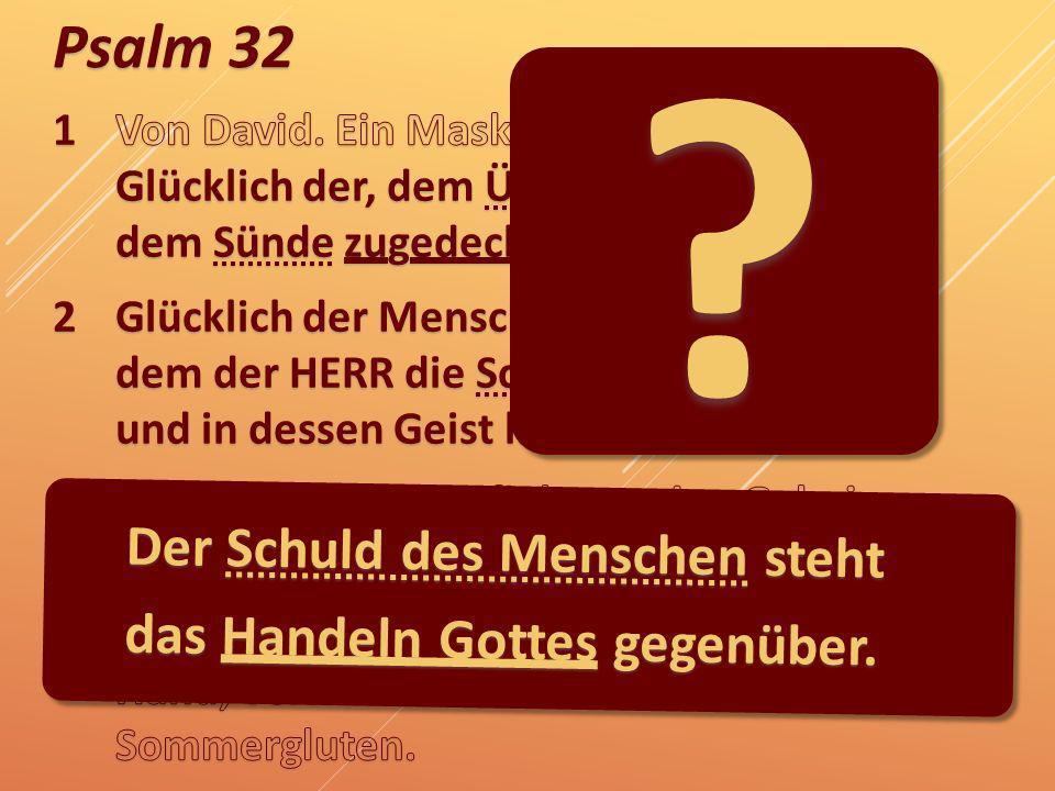 Psalm 32 Der Schuld des Menschen steht das Handeln Gottes gegenüber. ?
