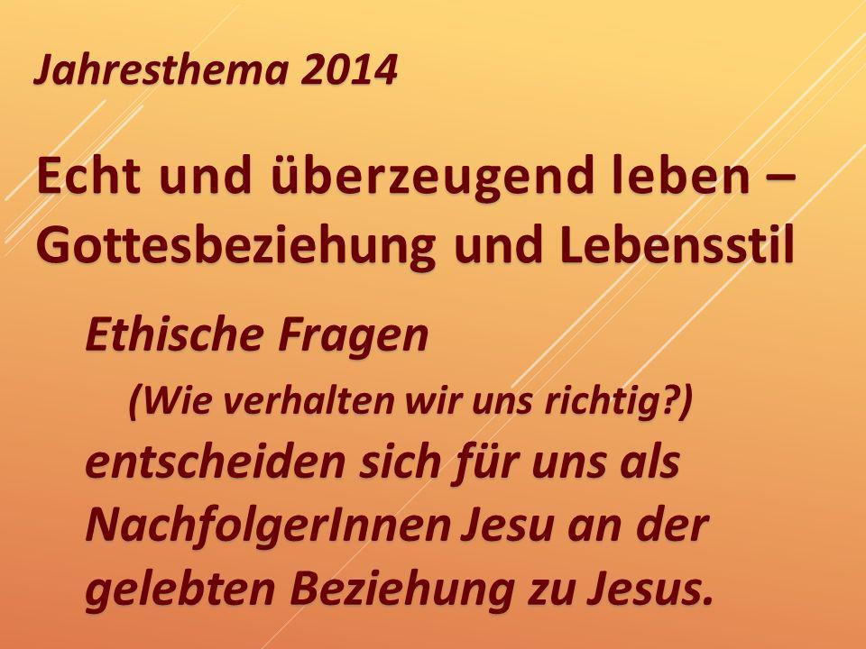 Jahresthema 2014 Echt und überzeugend leben – Gottesbeziehung und Lebensstil Ethische Fragen (Wie verhalten wir uns richtig?) entscheiden sich für uns