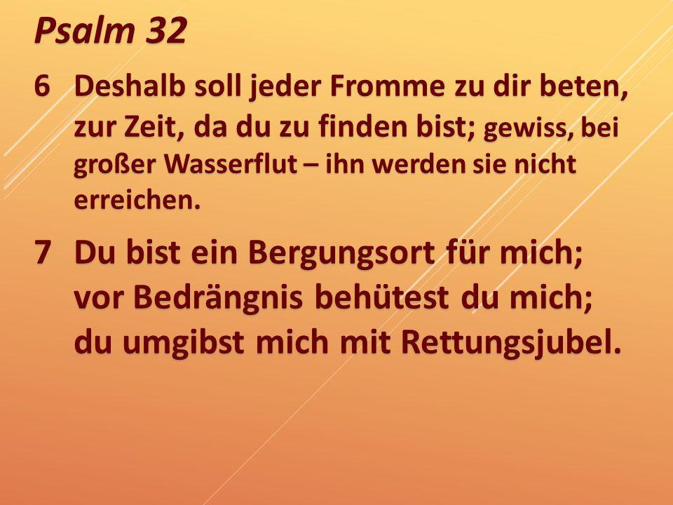 6Deshalb soll jeder Fromme zu dir beten, zur Zeit, da du zu finden bist; gewiss, bei großer Wasserflut – ihn werden sie nicht erreichen. 7Du bist ein