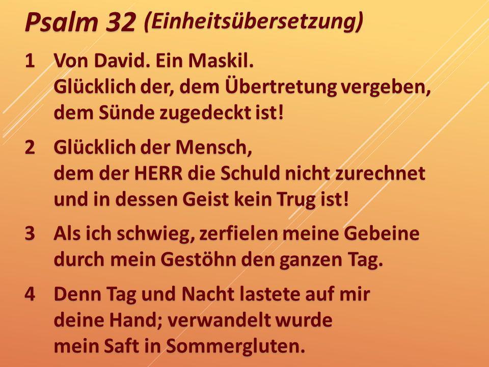 Psalm 32 1Von David. Ein Maskil. Glücklich der, dem Übertretung vergeben, dem Sünde zugedeckt ist! 2Glücklich der Mensch, dem der HERR die Schuld nich
