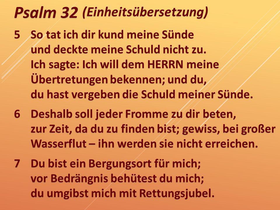 Psalm 32 5So tat ich dir kund meine Sünde und deckte meine Schuld nicht zu. Ich sagte: Ich will dem HERRN meine Übertretungen bekennen; und du, du has