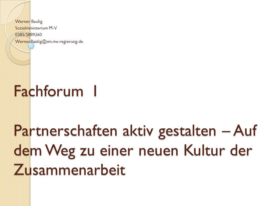 Fachforum I Partnerschaften aktiv gestalten – Auf dem Weg zu einer neuen Kultur der Zusammenarbeit Werner Baulig Sozialministerium M-V 0385/5889260 Werner.Baulig@sm.mv-regierung.de