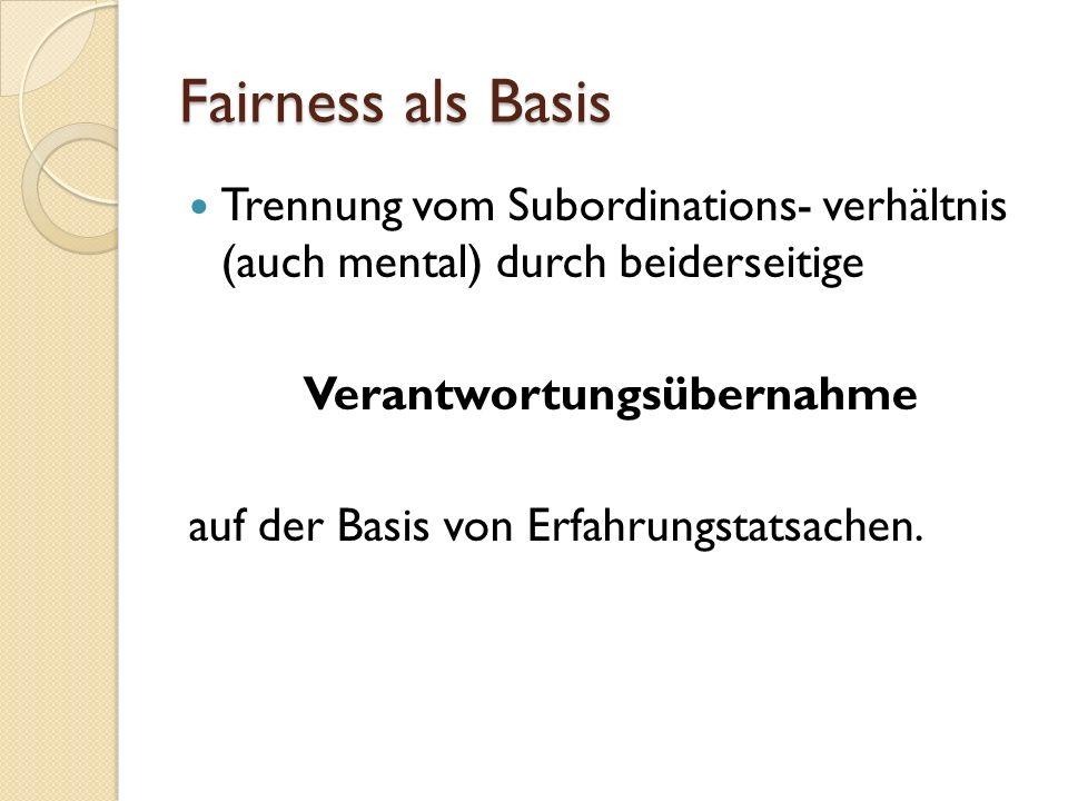 Fairness als Basis Trennung vom Subordinations- verhältnis (auch mental) durch beiderseitige Verantwortungsübernahme auf der Basis von Erfahrungstatsachen.