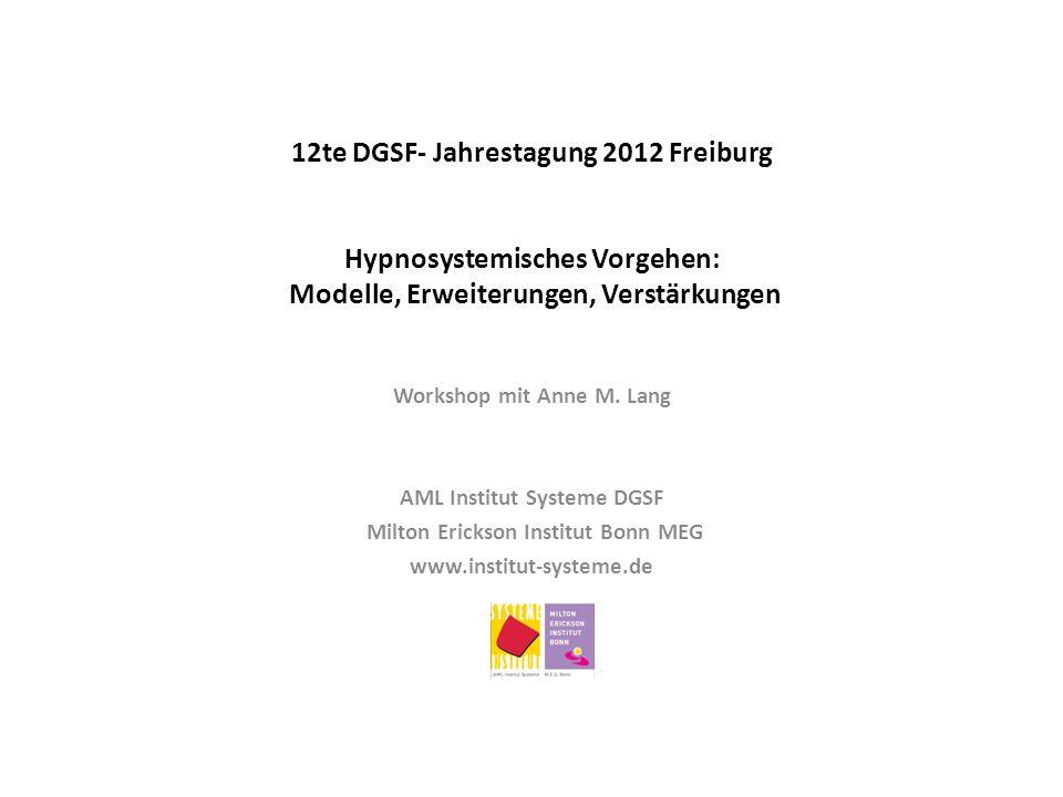12te DGSF- Jahrestagung 2012 Freiburg Hypnosystemisches Vorgehen: Modelle, Erweiterungen, Verstärkungen Workshop mit Anne M. Lang AML Institut Systeme