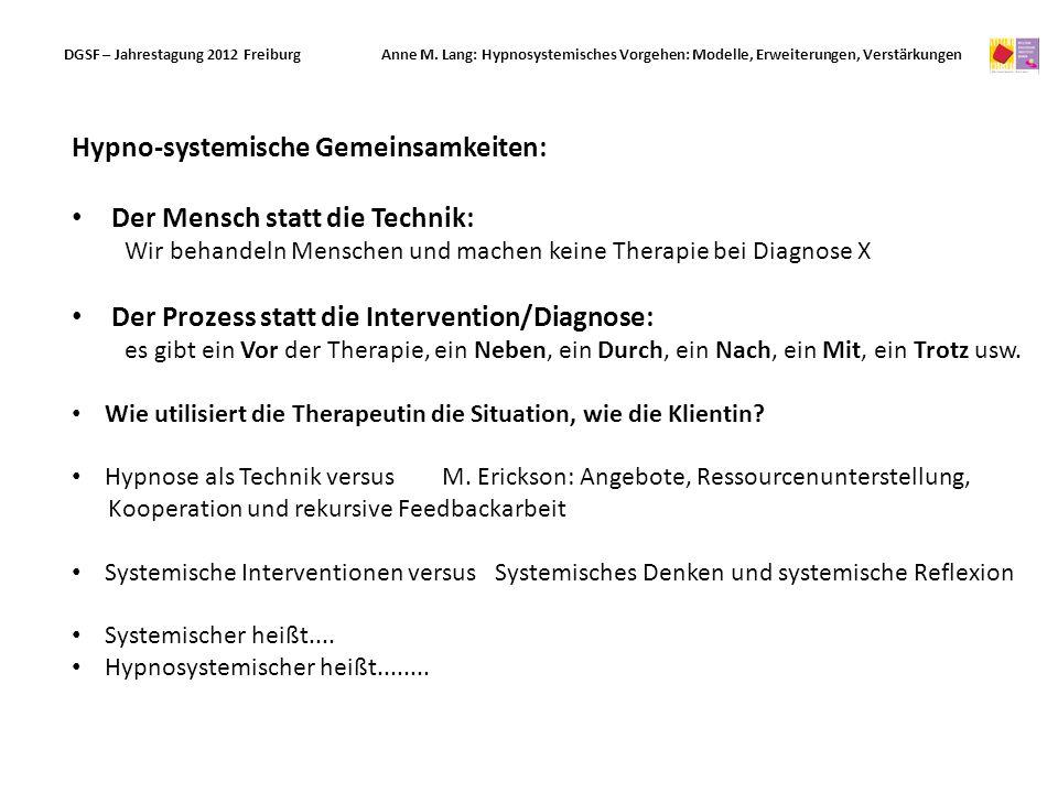 Hypno-systemische Gemeinsamkeiten: Der Mensch statt die Technik: Wir behandeln Menschen und machen keine Therapie bei Diagnose X Der Prozess statt die Intervention/Diagnose: es gibt ein Vor der Therapie, ein Neben, ein Durch, ein Nach, ein Mit, ein Trotz usw.