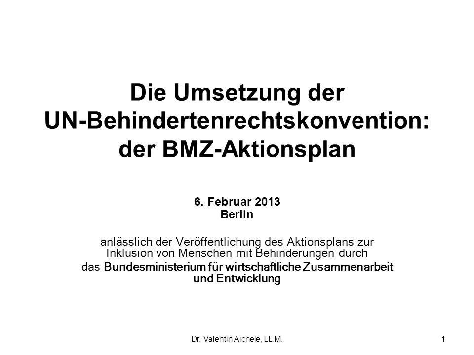 Dr. Valentin Aichele, LL.M.1 Die Umsetzung der UN-Behindertenrechtskonvention: der BMZ-Aktionsplan 6. Februar 2013 Berlin anlässlich der Veröffentlich
