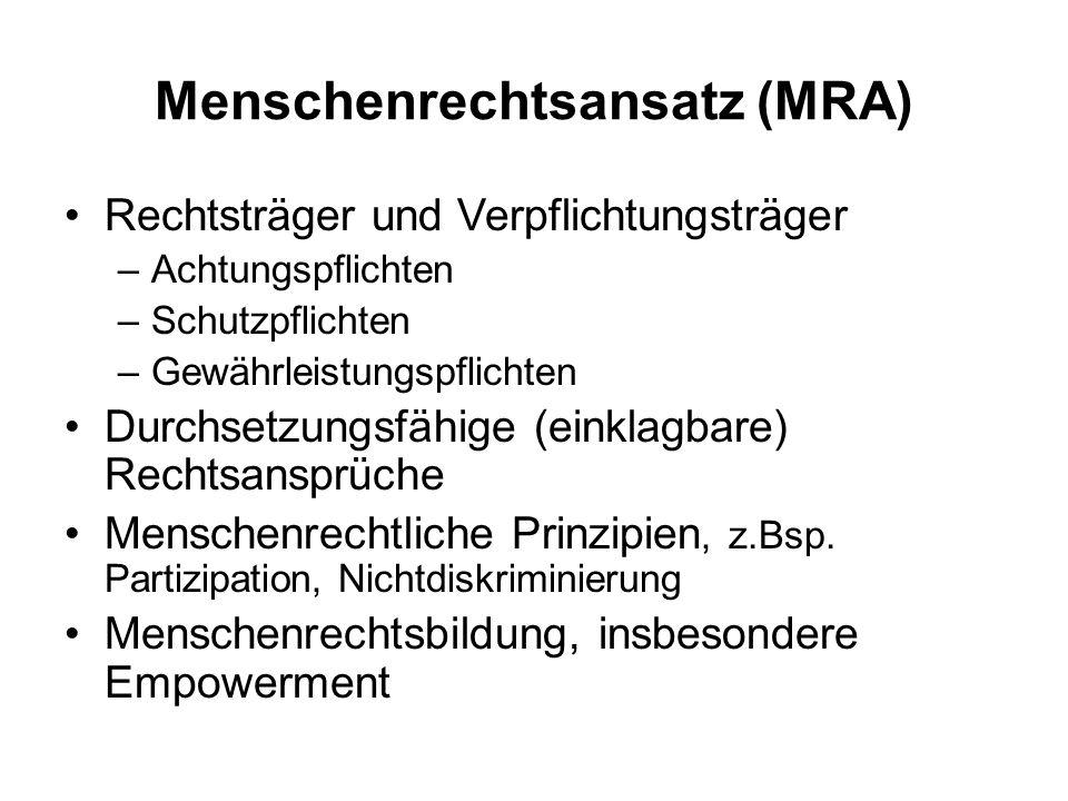 Menschenrechtsansatz (MRA) Rechtsträger und Verpflichtungsträger –Achtungspflichten –Schutzpflichten –Gewährleistungspflichten Durchsetzungsfähige (ei