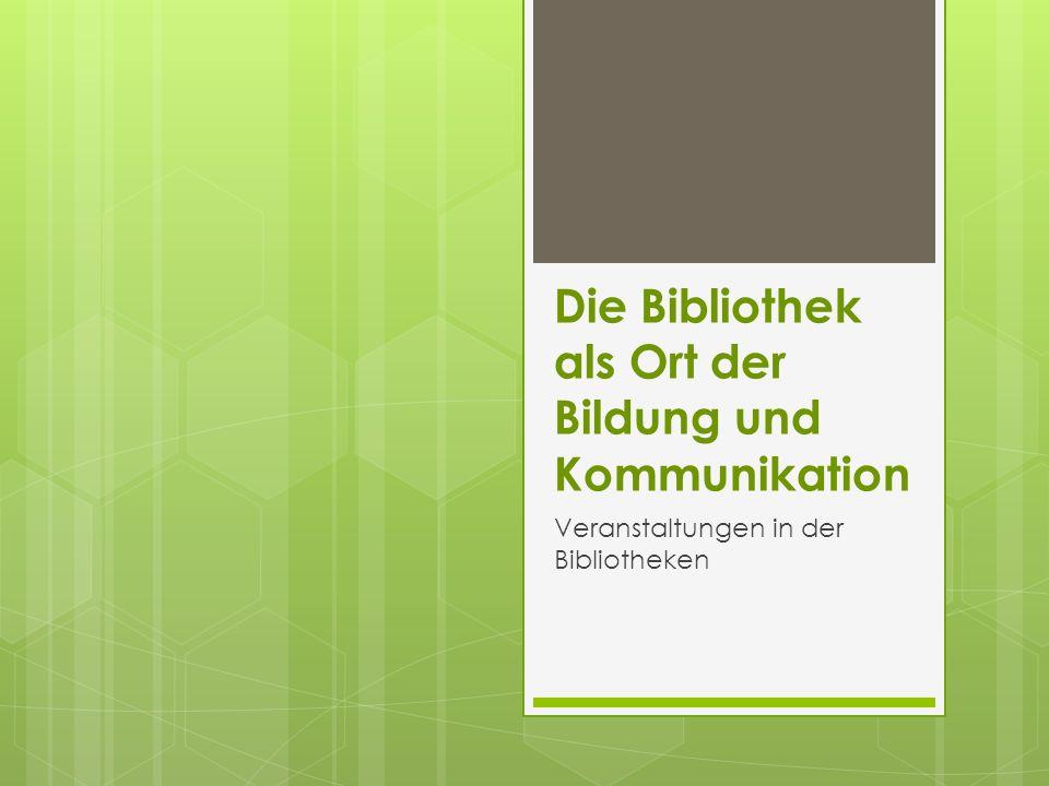 Die Bibliothek als Ort der Bildung und Kommunikation Veranstaltungen in der Bibliotheken