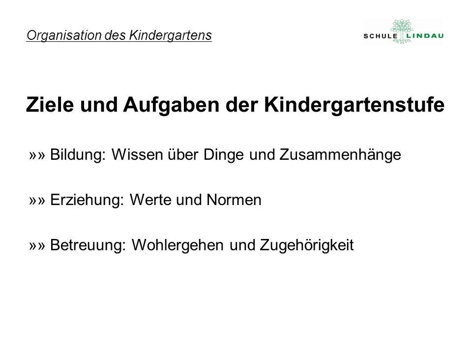 »» Bildung: Wissen über Dinge und Zusammenhänge »» Erziehung: Werte und Normen »» Betreuung: Wohlergehen und Zugehörigkeit Organisation des Kindergartens Ziele und Aufgaben der Kindergartenstufe