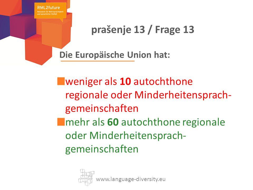 Die Europäische Union hat: weniger als 10 autochthone regionale oder Minderheitensprach- gemeinschaften mehr als 60 autochthone regionale oder Minderheitensprach- gemeinschaften www.language-diversity.eu prašenje 13 / Frage 13