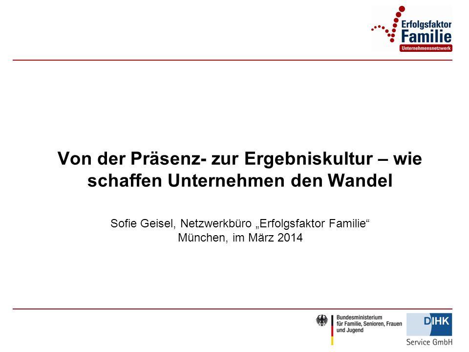 Von der Präsenz- zur Ergebniskultur – wie schaffen Unternehmen den Wandel Sofie Geisel, Netzwerkbüro Erfolgsfaktor Familie München, im März 2014