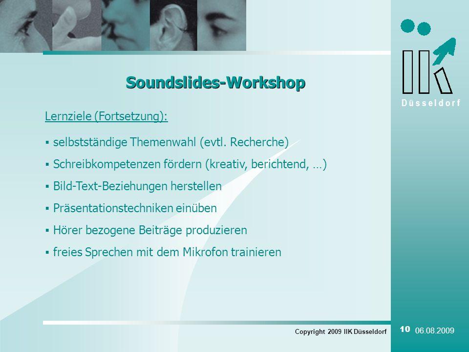 D ü s s e l d o r f Lernziele (Fortsetzung): Copyright 2009 IIK Düsseldorf 10 06.08.2009 Soundslides-Workshop Bild-Text-Beziehungen herstellen Schreibkompetenzen fördern (kreativ, berichtend, …) Hörer bezogene Beiträge produzieren selbstständige Themenwahl (evtl.