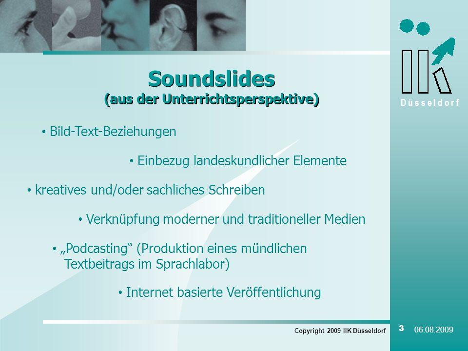 D ü s s e l d o r f Soundslides (aus der Unterrichtsperspektive) Copyright 2009 IIK Düsseldorf 3 06.08.2009 Bild-Text-Beziehungen Einbezug landeskundlicher Elemente kreatives und/oder sachliches Schreiben Verknüpfung moderner und traditioneller Medien Podcasting (Produktion eines mündlichen Textbeitrags im Sprachlabor) Internet basierte Veröffentlichung