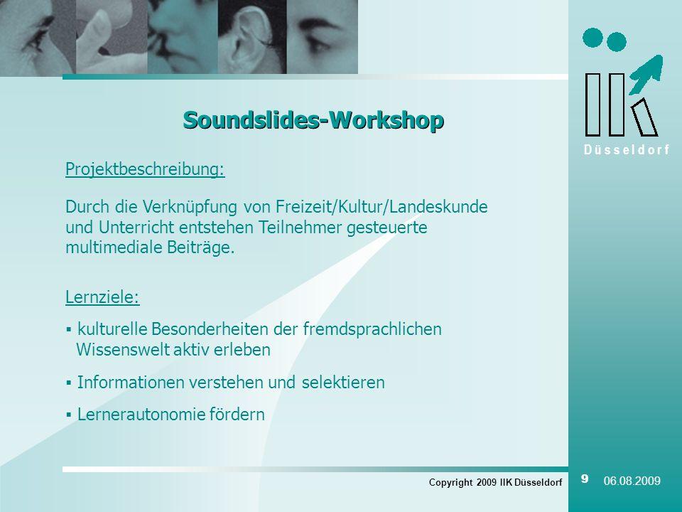 D ü s s e l d o r f Copyright 2009 IIK Düsseldorf 9 06.08.2009 Soundslides-Workshop Projektbeschreibung: Durch die Verknüpfung von Freizeit/Kultur/Landeskunde und Unterricht entstehen Teilnehmer gesteuerte multimediale Beiträge.