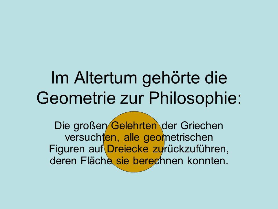 Im Altertum gehörte die Geometrie zur Philosophie: Die großen Gelehrten der Griechen versuchten, alle geometrischen Figuren auf Dreiecke zurückzuführe