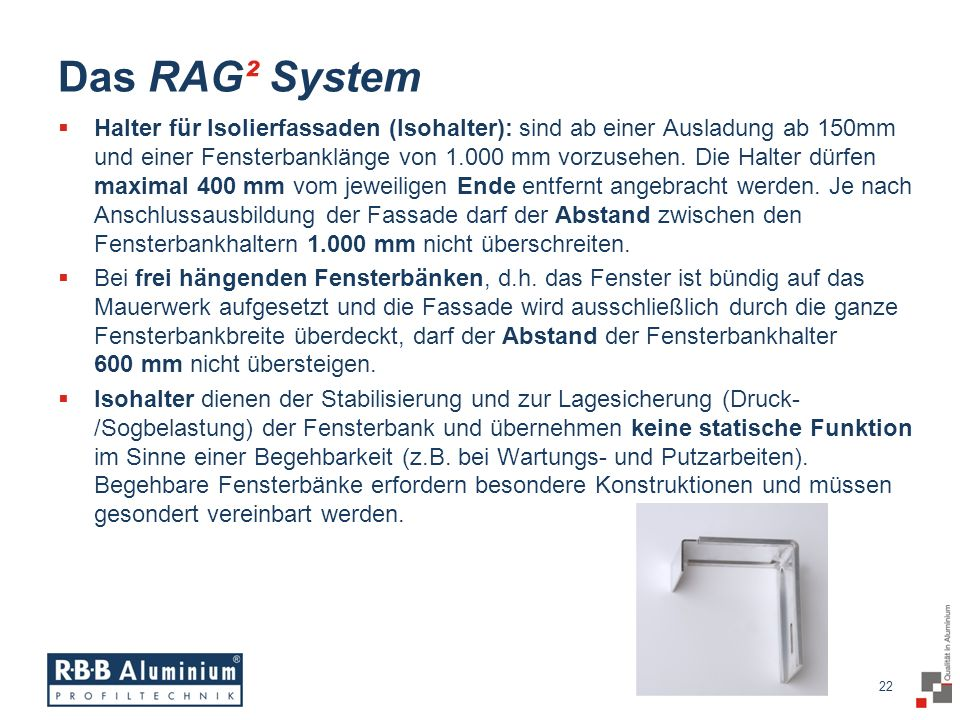 22 / 20 22 Das RAG² System Halter für Isolierfassaden (Isohalter): sind ab einer Ausladung ab 150mm und einer Fensterbanklänge von 1.000 mm vorzusehen.