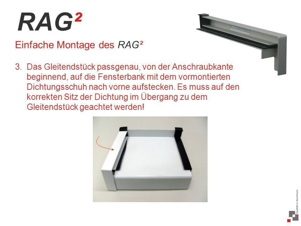 36 / 20 RAG² Einfache Montage des RAG² 3.Das Gleitendstück passgenau, von der Anschraubkante beginnend, auf die Fensterbank mit dem vormontierten Dichtungsschuh nach vorne aufstecken.