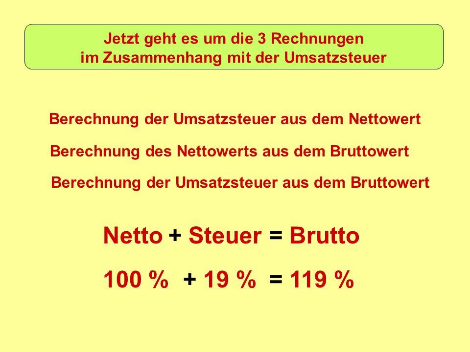Jetzt geht es um die 3 Rechnungen im Zusammenhang mit der Umsatzsteuer Berechnung der Umsatzsteuer aus dem Nettowert Berechnung des Nettowerts aus dem Bruttowert Berechnung der Umsatzsteuer aus dem Bruttowert Netto+ Steuer= Brutto 100 %+ 19 %= 119 %