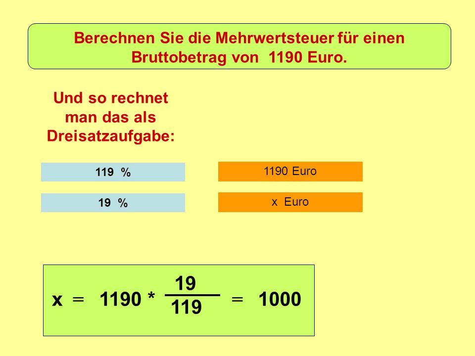 1190 Euro Und so rechnet man das als Dreisatzaufgabe: 119 % x Euro 19 % x = 1190 * 19 119 = 1000 Berechnen Sie die Mehrwertsteuer für einen Bruttobetrag von 1190 Euro.