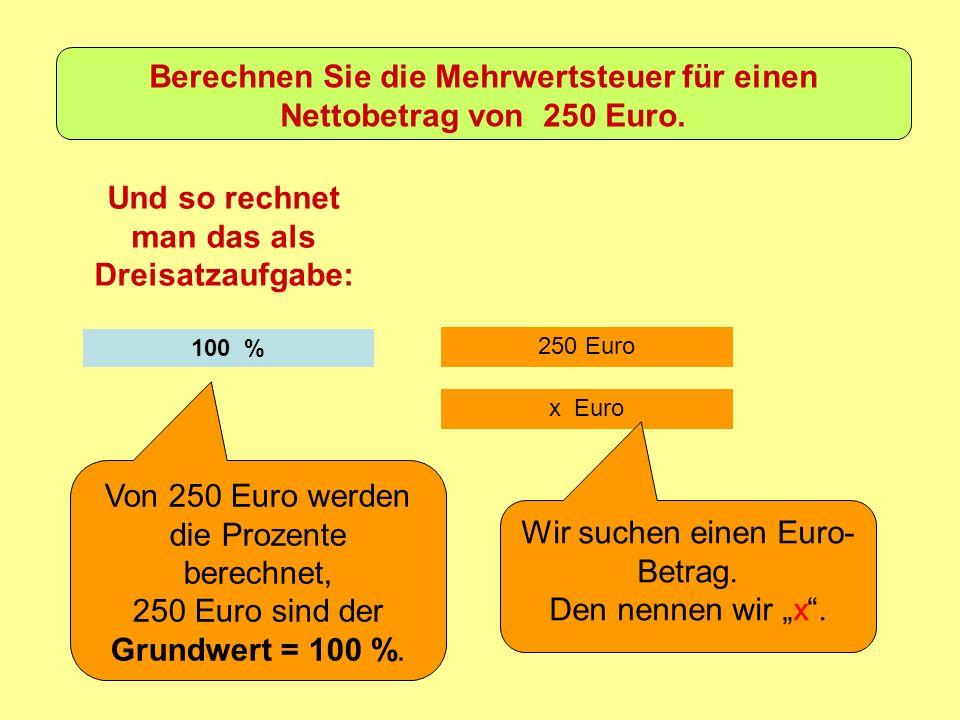 250 Euro Und so rechnet man das als Dreisatzaufgabe: 100 % Von 250 Euro werden die Prozente berechnet, 250 Euro sind der Grundwert = 100 %.