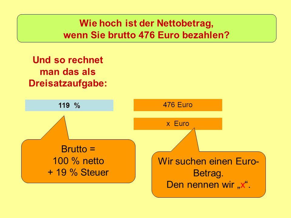 476 Euro Und so rechnet man das als Dreisatzaufgabe: 119 % Brutto = 100 % netto + 19 % Steuer x Euro Wir suchen einen Euro- Betrag.