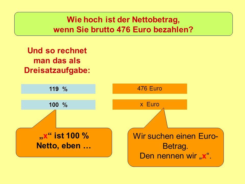 476 Euro Und so rechnet man das als Dreisatzaufgabe: 119 % x ist 100 % Netto, eben … x Euro Wir suchen einen Euro- Betrag.
