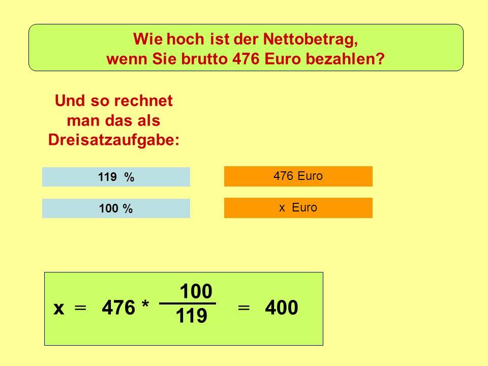 476 Euro Und so rechnet man das als Dreisatzaufgabe: 119 % x Euro 100 % x = 476 * 100 119 = 400 Wie hoch ist der Nettobetrag, wenn Sie brutto 476 Euro bezahlen?